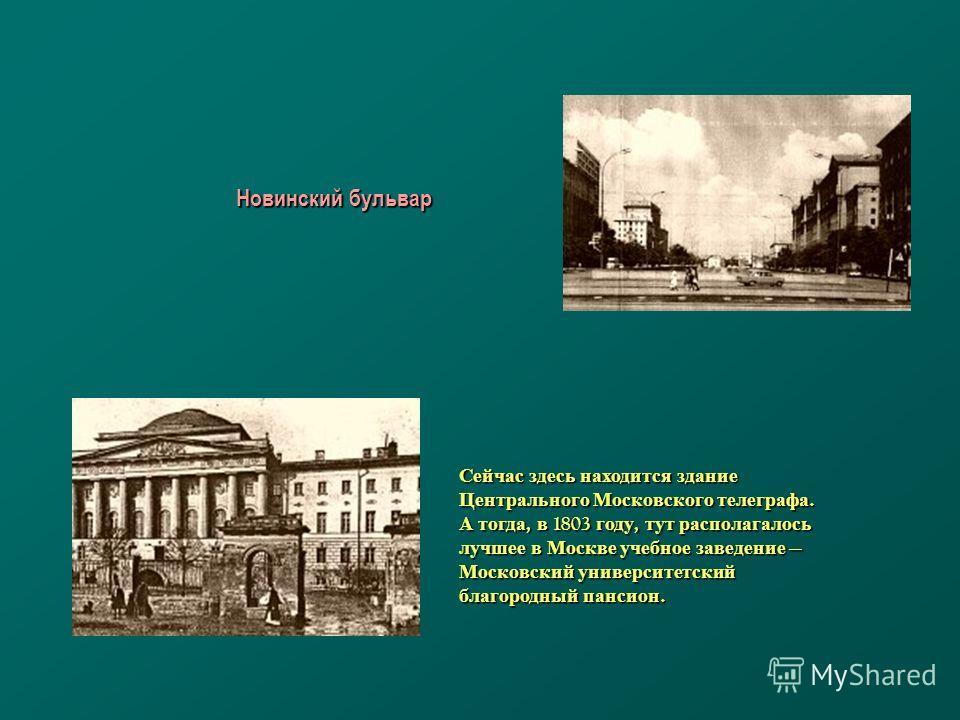 Сейчас здесь находится здание Центрального Московского телеграфа. А тогда, в 1803 году, тут располагалось лучшее в Москве учебное заведение Московский университетский благородный пансион. Новинский бульвар