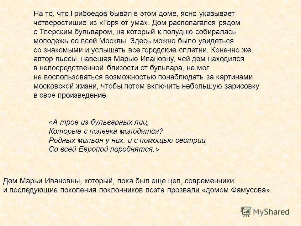 На то, что Грибоедов бывал в этом доме, ясно указывает четверостишие из «Горя от ума». Дом располагался рядом с Тверским бульваром, на который к полудню собиралась молодежь со всей Москвы. Здесь можно было увидеться со знакомыми и услышать все городс