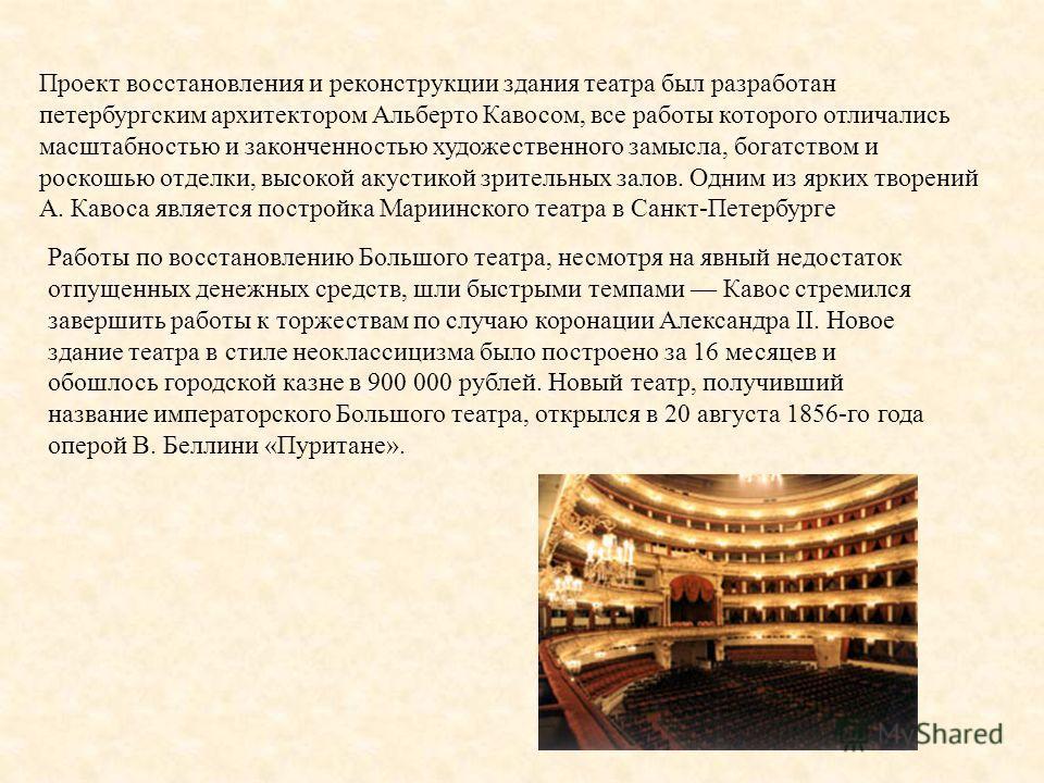Проект восстановления и реконструкции здания театра был разработан петербургским архитектором Альберто Кавосом, все работы которого отличались масштабностью и законченностью художественного замысла, богатством и роскошью отделки, высокой акустикой зр