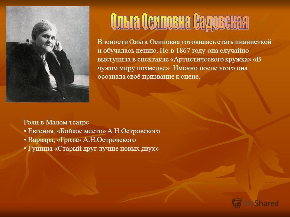 В юности Ольга Осиповна готовилась стать пианисткой и обучалась пению. Но в 1867 году она случайно выступила в спектакле «Артистического кружка» «В чужом миру похмелье». Именно после этого она осознала своё призвание к сцене. Роли в Малом театре Евге