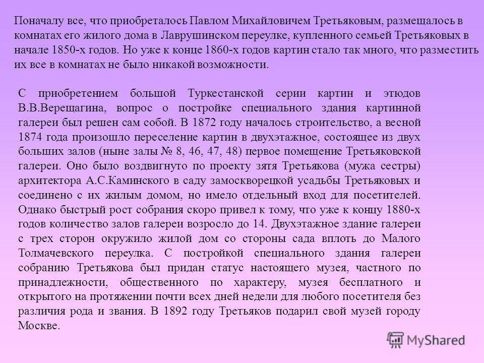 Поначалу все, что приобреталось Павлом Михайловичем Третьяковым, размещалось в комнатах его жилого дома в Лаврушинском переулке, купленного семьей Третьяковых в начале 1850-х годов. Но уже к конце 1860-х годов картин стало так много, что разместить и
