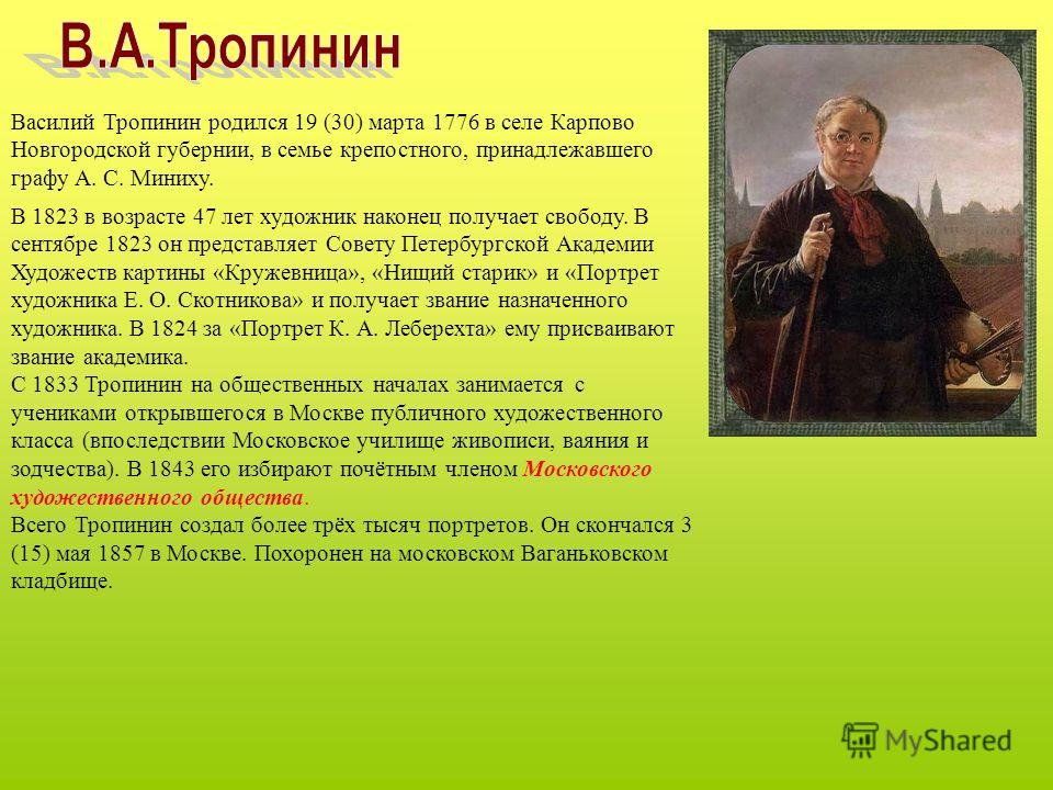 Василий Тропинин родился 19 (30) марта 1776 в селе Карпово Новгородской губернии, в семье крепостного, принадлежавшего графу А. С. Миниху. В 1823 в возрасте 47 лет художник наконец получает свободу. В сентябре 1823 он представляет Совету Петербургско