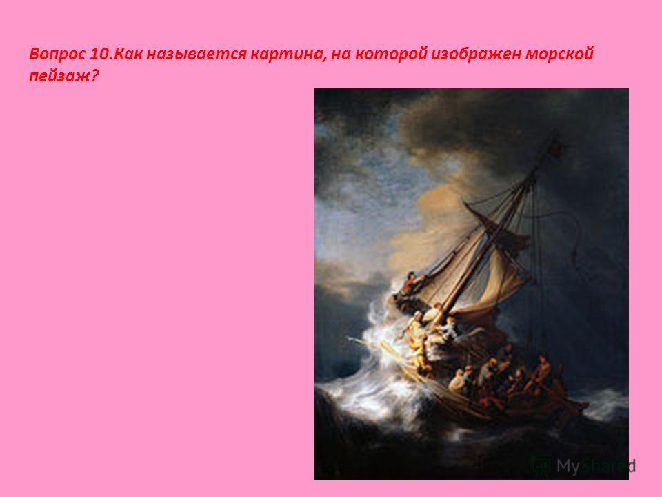 Вопрос 10.Как называется картина, на которой изображен морской пейзаж?