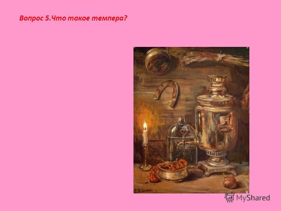 Вопрос 5.Что такое темпера?