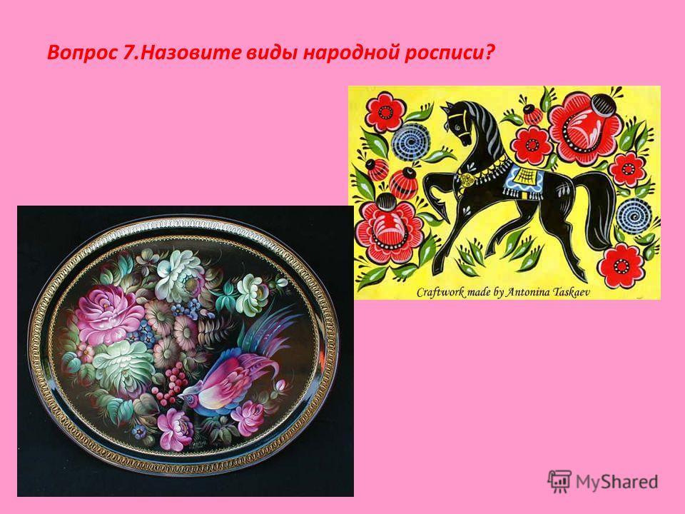 Вопрос 7.Назовите виды народной росписи?