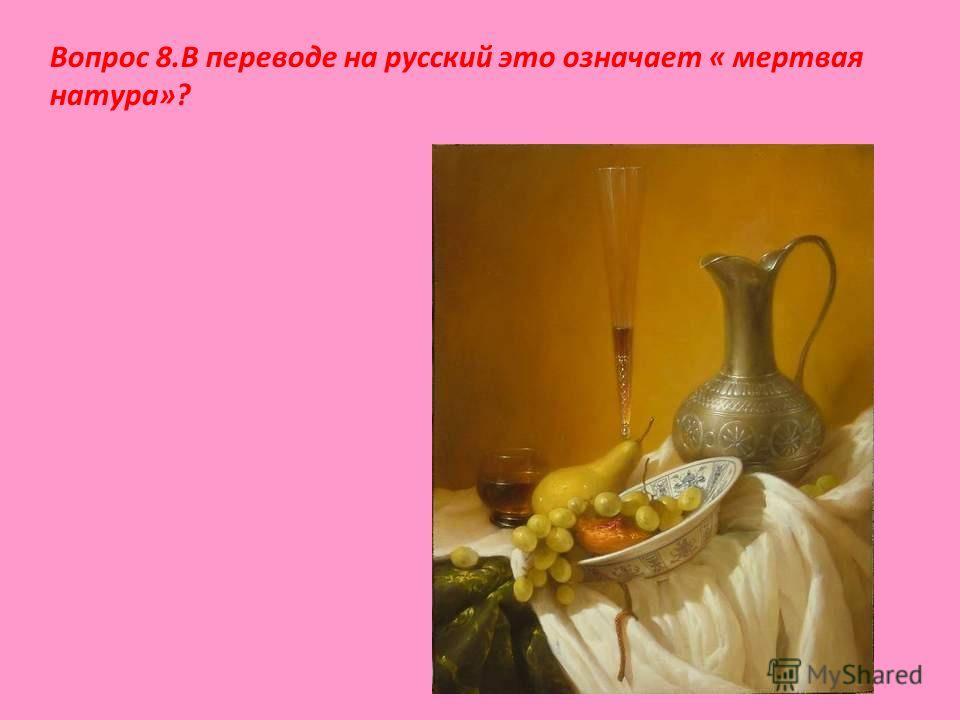 Вопрос 8.В переводе на русский это означает « мертвая натура»?
