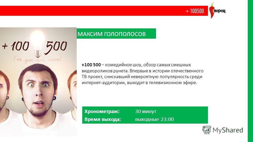 Хронометраж: 30 минут Время выхода: выходные 23:00 МАКСИМ ГОЛОПОЛОСОВ +100 500 – комедийное шоу, обзор самых смешных видеороликов рунета. Впервые в истории отечественного ТВ проект, снискавший невероятную популярность среди интернет-аудитории, выходи