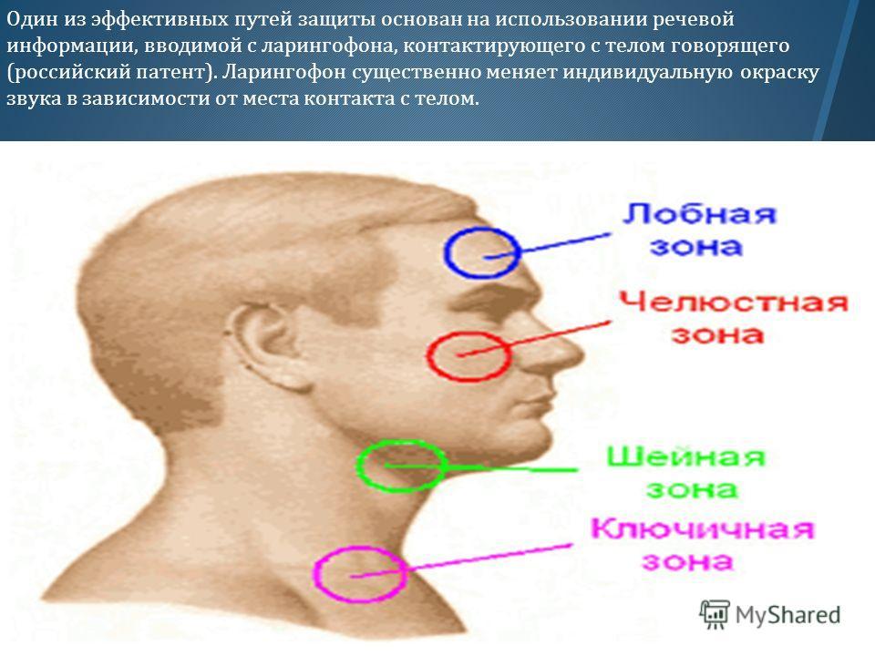 Один из эффективных путей защиты основан на использовании речевой информации, вводимой с ларингофона, контактирующего с телом говорящего ( российский патент ). Ларингофон существенно меняет индивидуальную окраску звука в зависимости от места контакта
