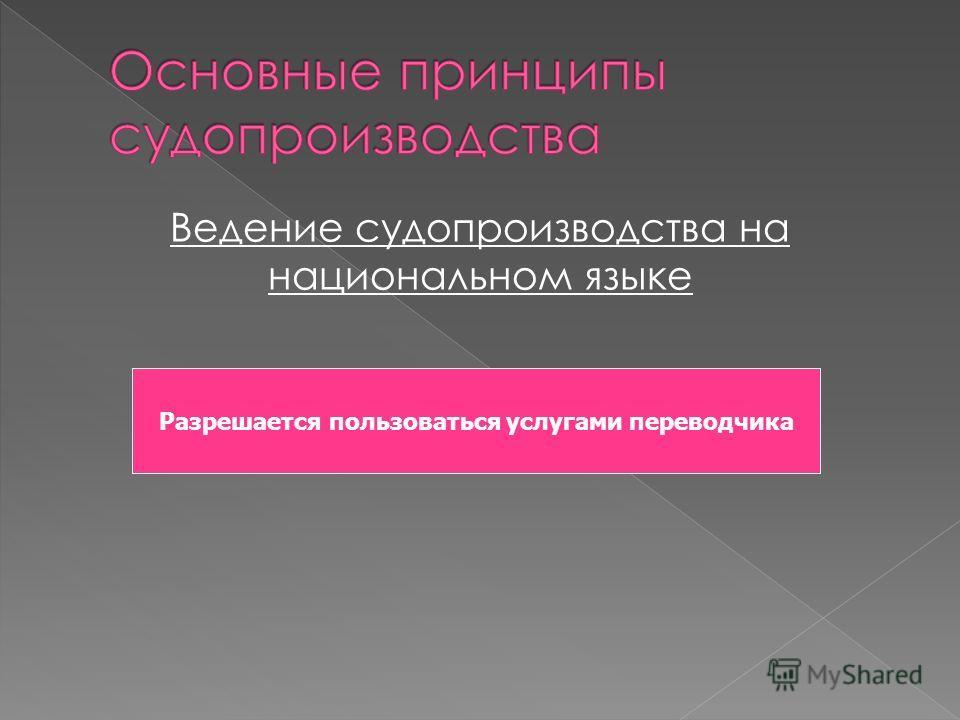 Ведение судопроизводства на национальном языке Разрешается пользоваться услугами переводчика