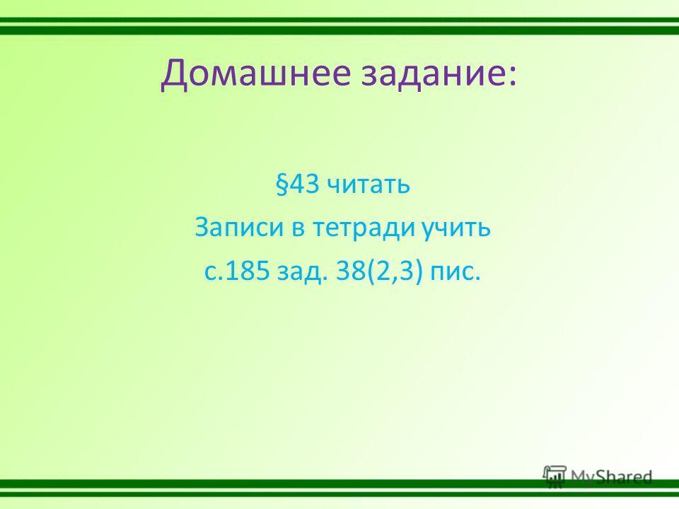 Домашнее задание: §43 читать Записи в тетради учить с.185 зад. 38(2,3) пис.