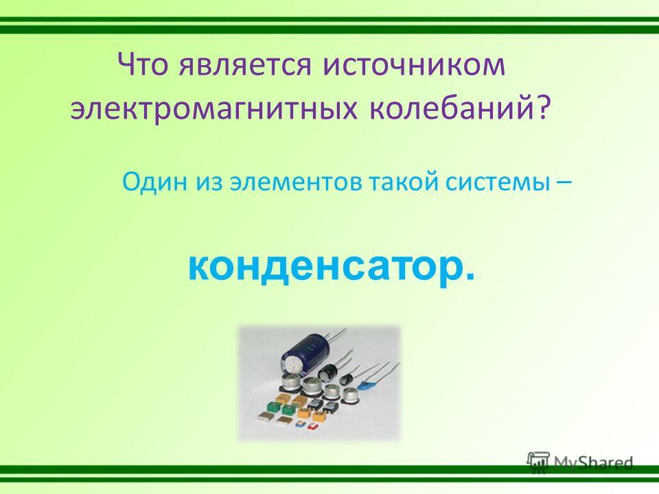 Что является источником электромагнитных колебаний? Один из элементов такой системы – конденсатор.