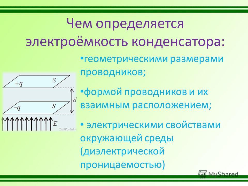 Чем определяется электроёмкость конденсатора: геометрическими размерами проводников; формой проводников и их взаимным расположением; электрическими свойствами окружающей среды (диэлектрической проницаемостью)