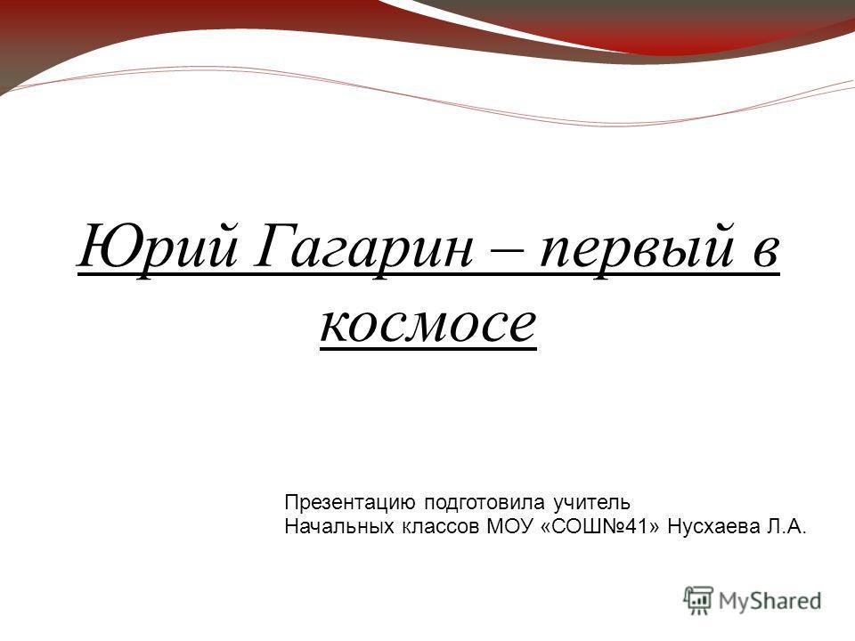 Юрий Гагарин – первый в космосе Презентацию подготовила учитель Начальных классов МОУ «СОШ41» Нусхаева Л.А.