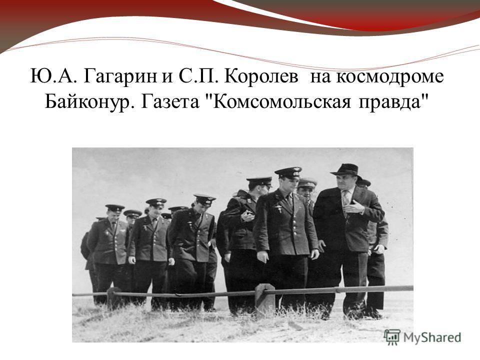 Ю.А. Гагарин и С.П. Королев на космодроме Байконур. Газета Комсомольская правда