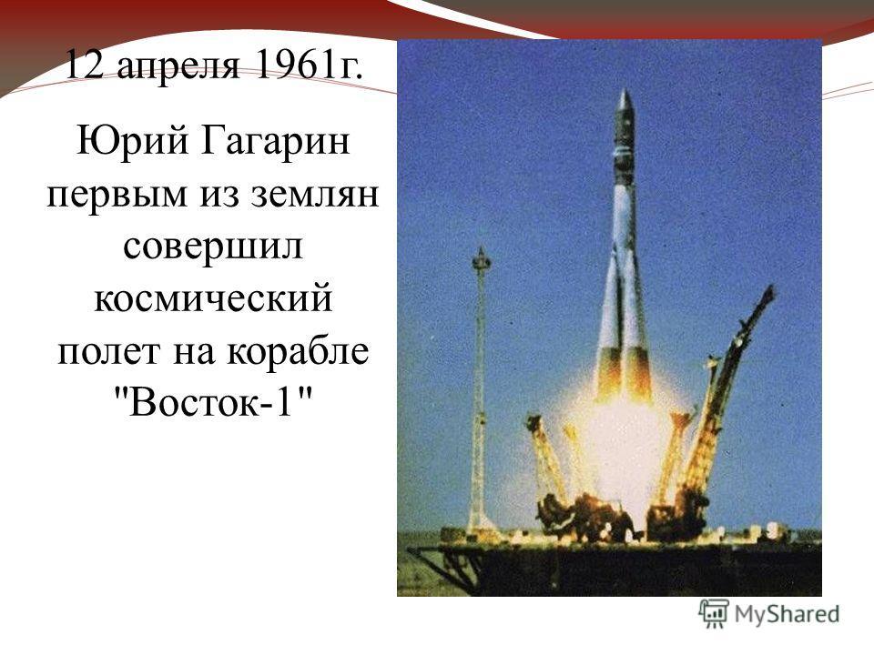 12 апреля 1961г. Юрий Гагарин первым из землян совершил космический полет на корабле Восток-1