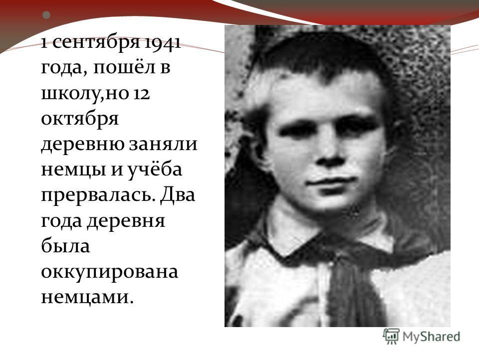 1 сентября 1941 года, пошёл в школу,но 12 октября деревню заняли немцы и учёба прервалась. Два года деревня была оккупирована немцами.