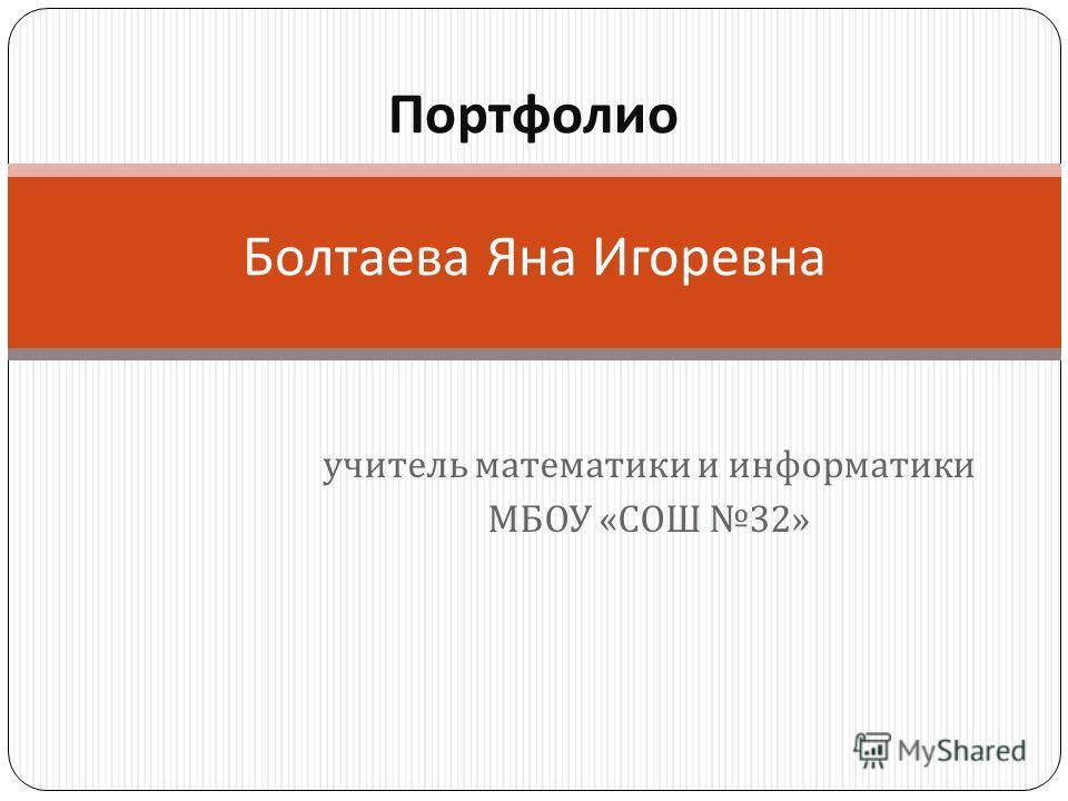 учитель математики и информатики МБОУ « СОШ 32» Портфолио Болтаева Яна Игоревна