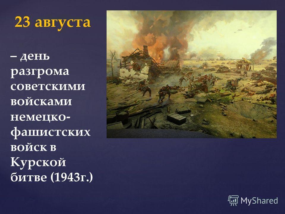 – день разгрома советскими войсками немецко- фашистских войск в Курской битве (1943г.) 23 августа