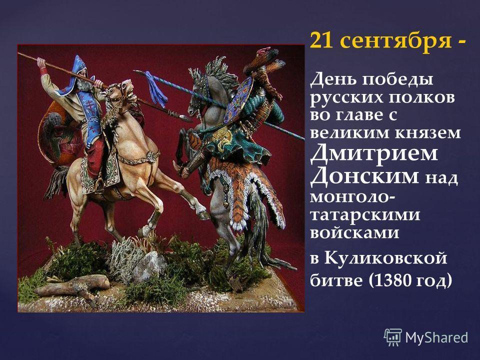 21 сентября - День победы русских полков во главе с великим князем Дмитрием Донским над монголо- татарскими войсками в Куликовской битве (1380 год)