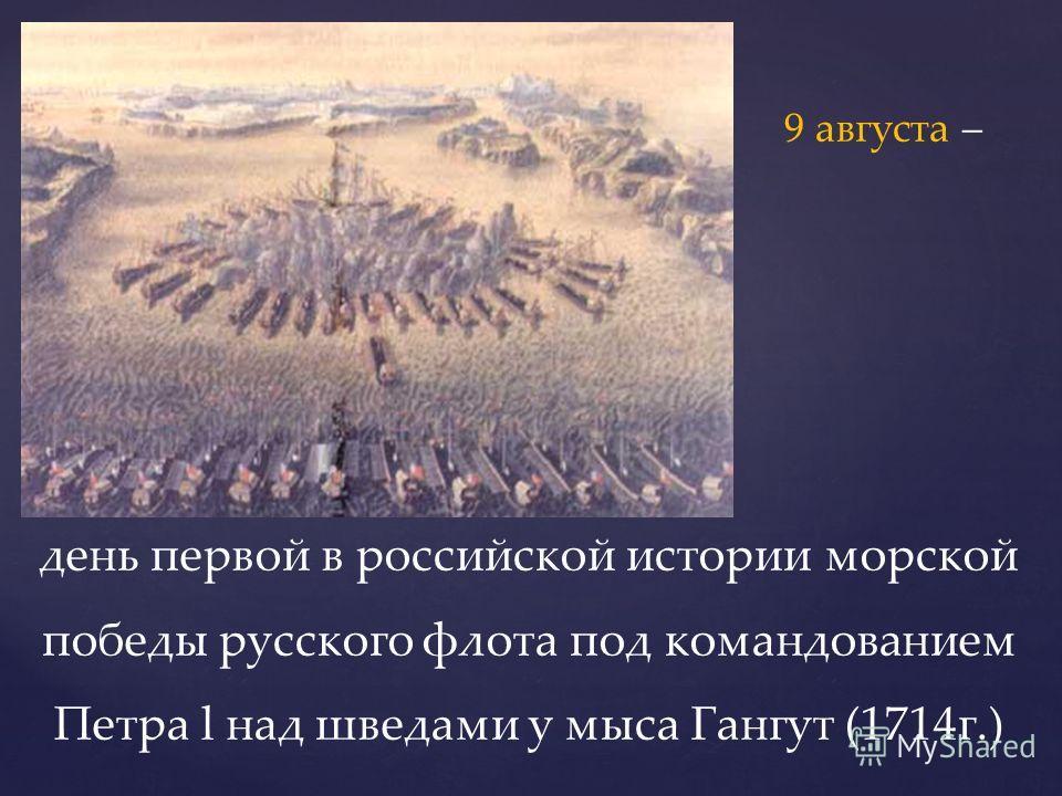 день первой в российской истории морской победы русского флота под командованием Петра l над шведами у мыса Гангут (1714г.) 9 августа –