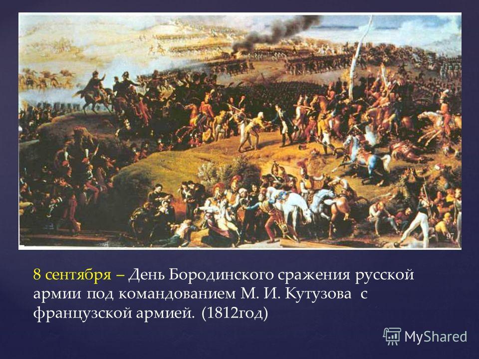 8 сентября – День Бородинского сражения русской армии под командованием М. И. Кутузова с французской армией. (1812год)