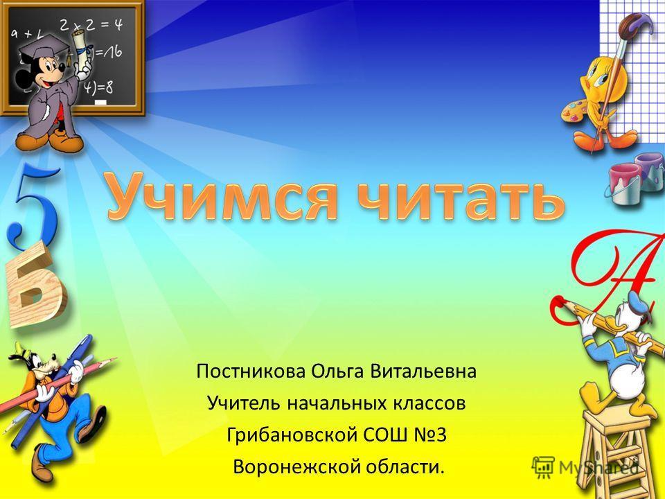 Постникова Ольга Витальевна Учитель начальных классов Грибановской СОШ 3 Воронежской области.