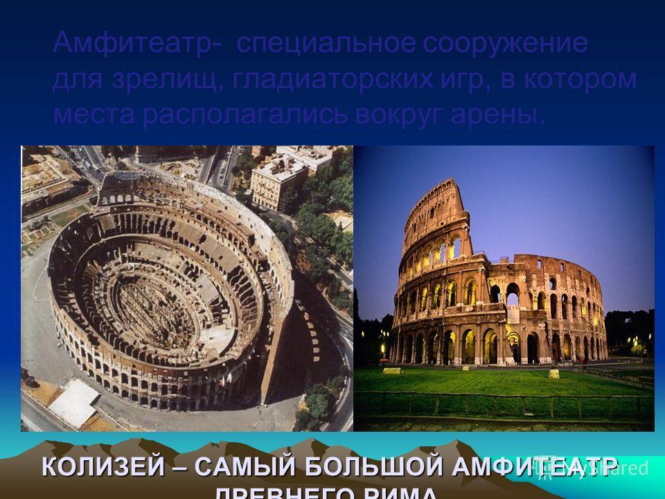 КОЛИЗЕЙ – САМЫЙ БОЛЬШОЙ АМФИТЕАТР ДРЕВНЕГО РИМА. Амфитеатр- специальное сооружение для зрелищ, гладиаторских игр, в котором места располагались вокруг арены.