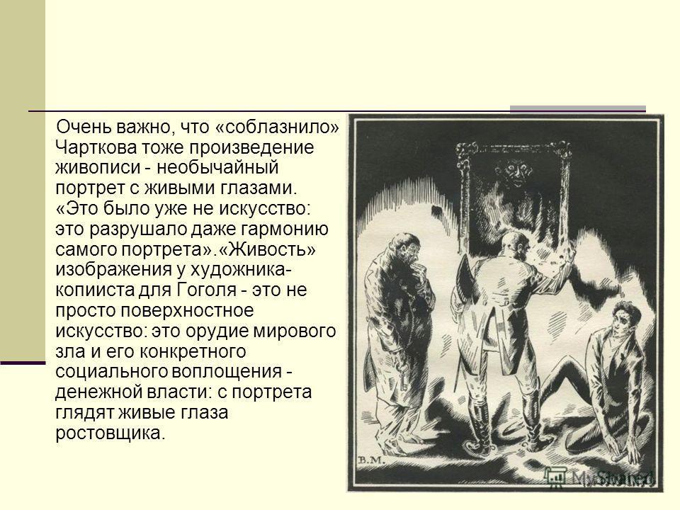 Очень важно, что «соблазнило» Чарткова тоже произведение живописи - необычайный портрет с живыми глазами. «Это было уже не искусство: это разрушало даже гармонию самого портрета».«Живость» изображения у художника- копииста для Гоголя - это не просто