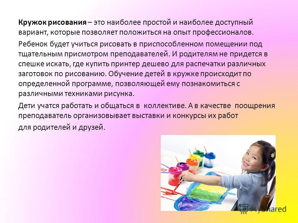 Кружок рисования – это наиболее простой и наиболее доступный вариант, которые позволяет положиться на опыт профессионалов. Ребенок будет учиться рисовать в приспособленном помещении под тщательным присмотром преподавателей. И родителям не придется в