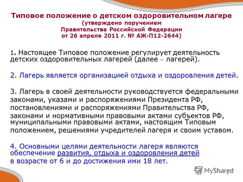 6 Типовое положение о детском оздоровительном лагере (утверждено поручением Правительства Российской Федерации от 26 апреля 2011 г. АЖ-П12-2644) 1. Настоящее Типовое положение регулирует деятельность детских оздоровительных лагерей (далее лагерей). 2