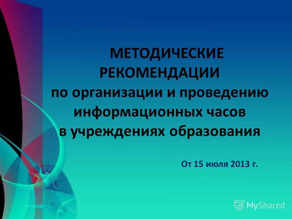 МЕТОДИЧЕСКИЕ РЕКОМЕНДАЦИИ по организации и проведению информационных часов в учреждениях образования От 15 июля 2013 г.