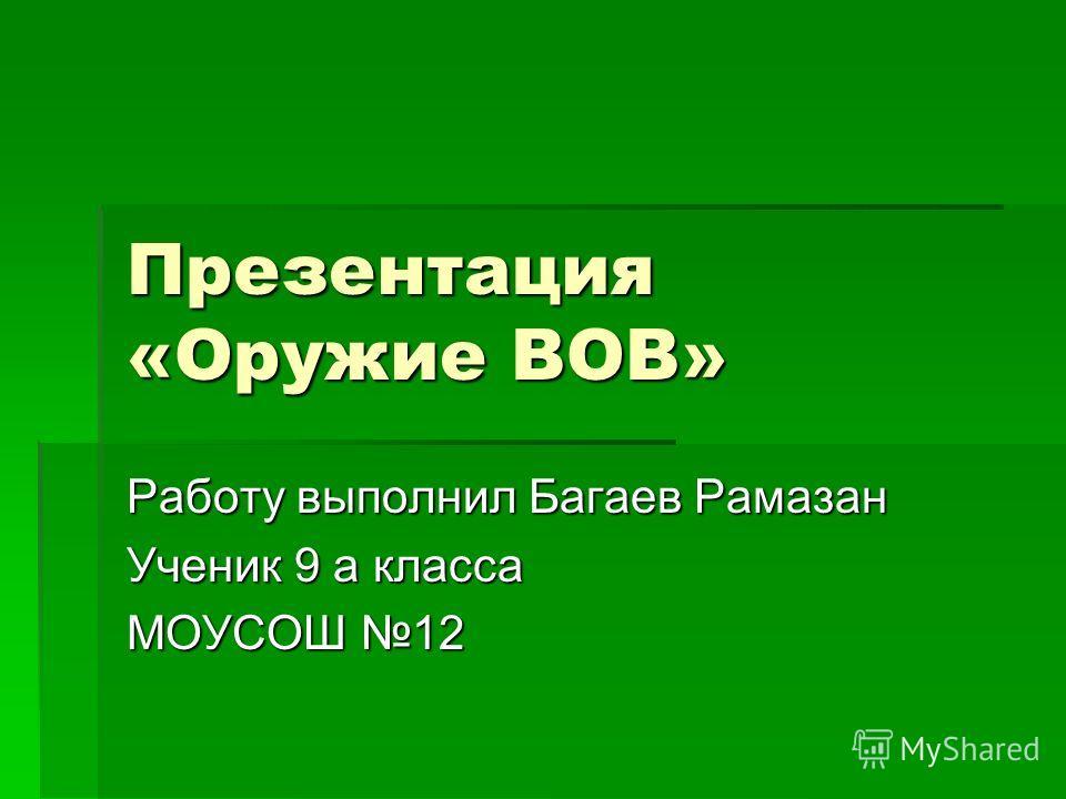 Презентация «Оружие ВОВ» Работу выполнил Багаев Рамазан Ученик 9 а класса МОУСОШ 12