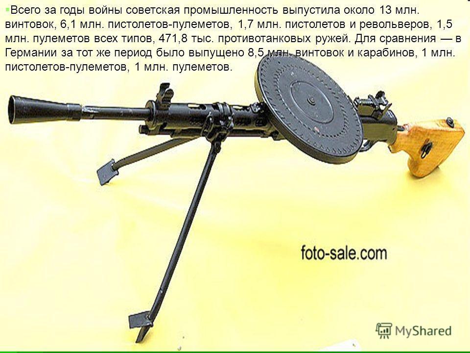 Всего за годы войны советская промышленность выпустила около 13 млн. винтовок, 6,1 млн. пистолетов-пулеметов, 1,7 млн. пистолетов и револьверов, 1,5 млн. пулеметов всех типов, 471,8 тыс. противотанковых ружей. Для сравнения в Германии за тот же перио
