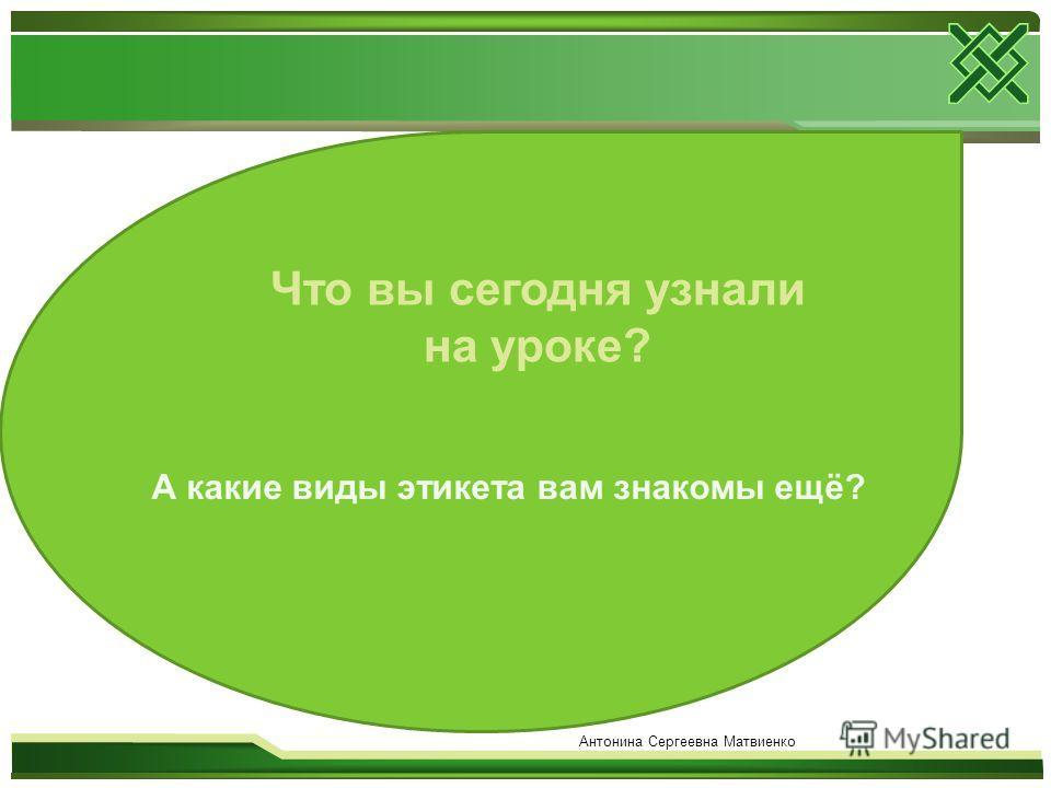 Что вы сегодня узнали на уроке? А какие виды этикета вам знакомы ещё? Антонина Сергеевна Матвиенко