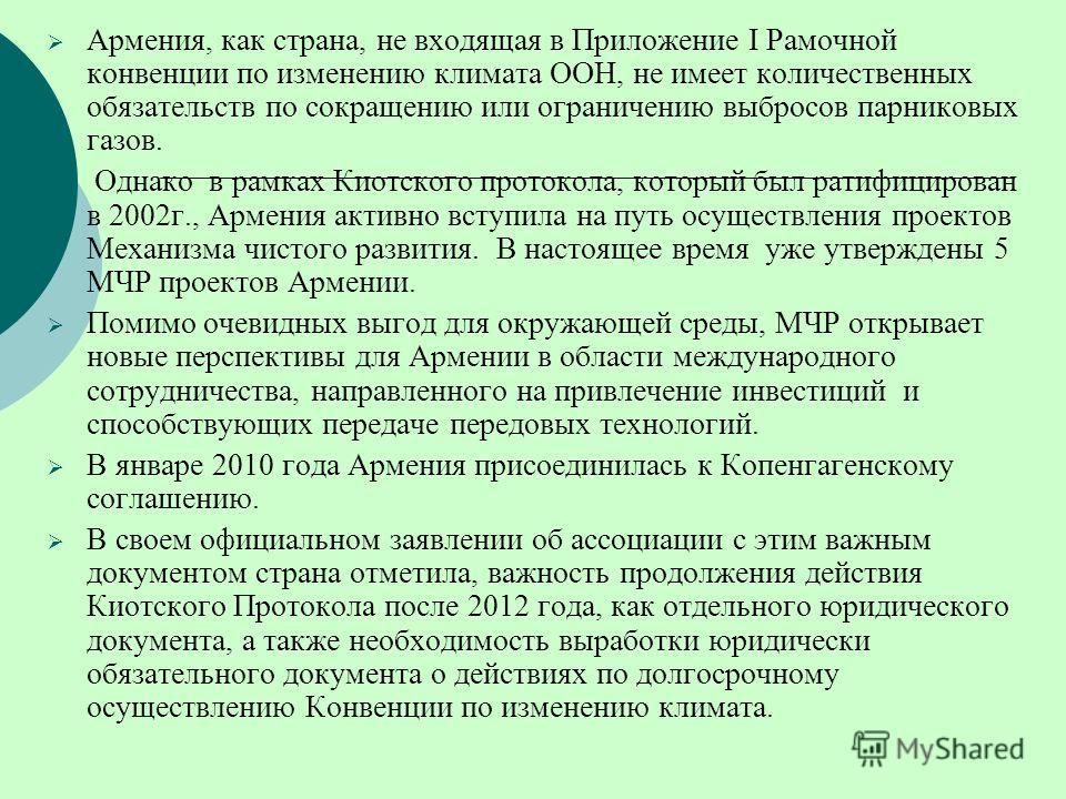 Армения, как страна, не входящая в Приложение I Рамочной конвенции по изменению климата ООН, не имеет количественных обязательств по сокращению или ограничению выбросов парниковых газов. Однако в рамках Киотского протокола, который был ратифицирован