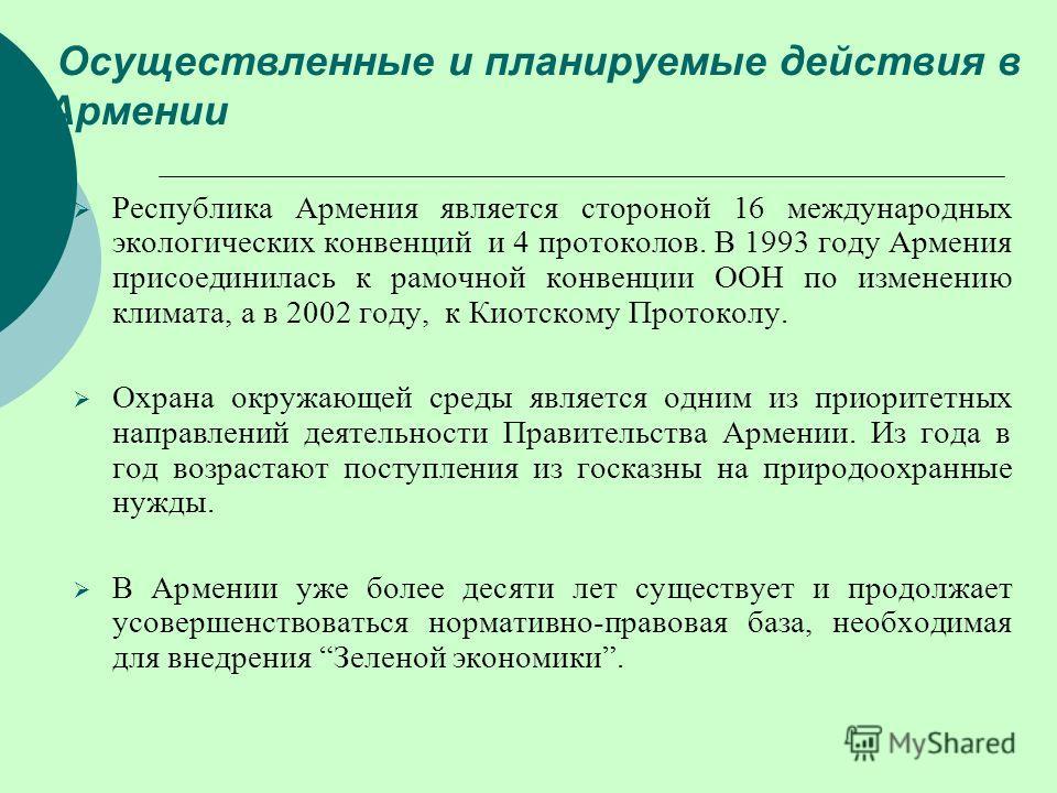 Осуществленные и планируемые действия в Армении Республика Армения является стороной 16 международных экологических конвенций и 4 протоколов. В 1993 году Армения присоединилась к рамочной конвенции ООН по изменению климата, а в 2002 году, к Киотскому