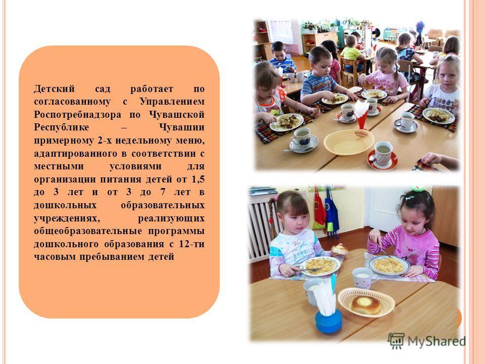 Детский сад работает по согласованному с Управлением Роспотребнадзора по Чувашской Республике – Чувашии примерному 2-х недельному меню, адаптированного в соответствии с местными условиями для организации питания детей от 1,5 до 3 лет и от 3 до 7 лет