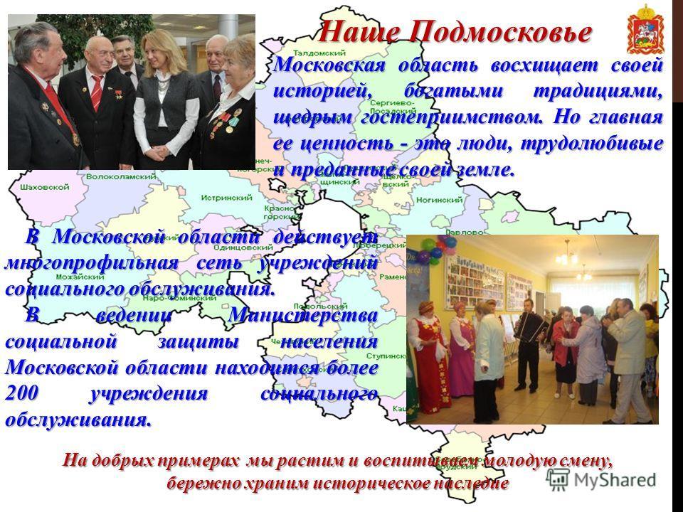В Московской области действует многопрофильная сеть учреждений социального обслуживания. В ведении Министерства социальной защиты населения Московской области находится более 200 учреждения социального обслуживания. Московская область восхищает своей