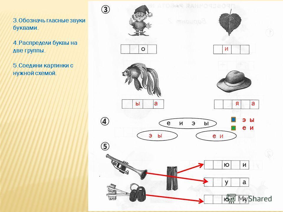 3.Обозначь гласные звуки буквами. 4.Распредели буквы на две группы. 5.Соедини картинки с нужной схемой. и ы ая а э ы е и э ы е и