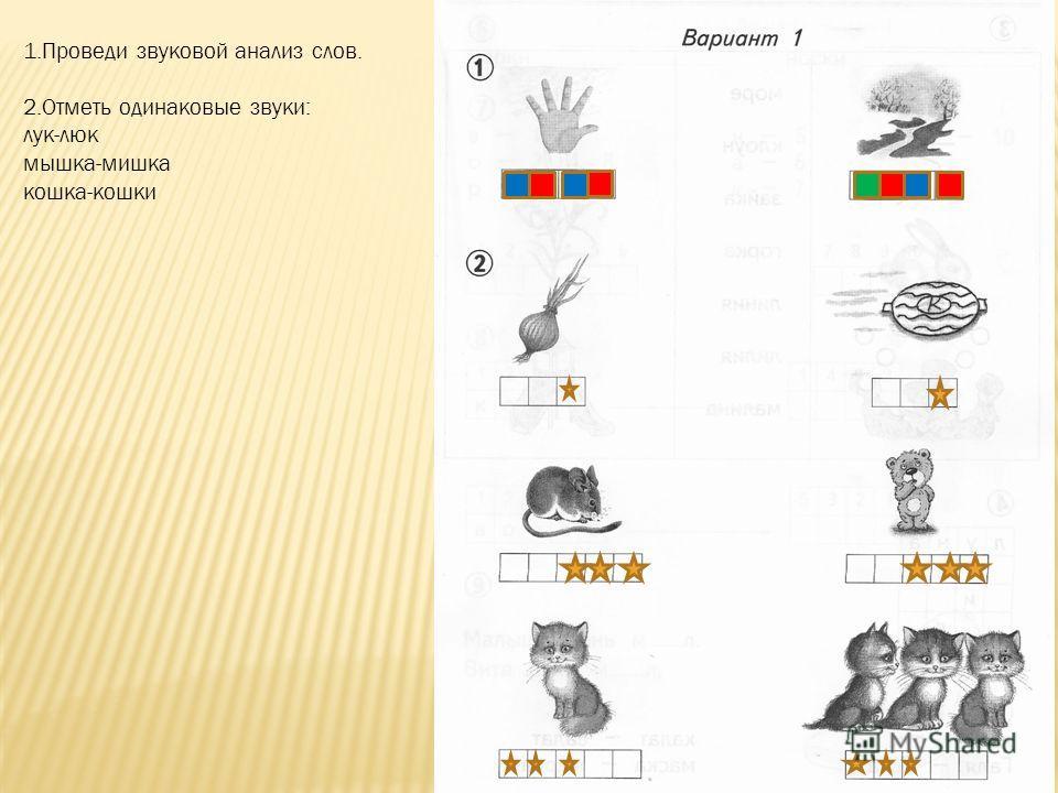 1.Проведи звуковой анализ слов. 2.Отметь одинаковые звуки: лук-люк мышка-мишка кошка-кошки