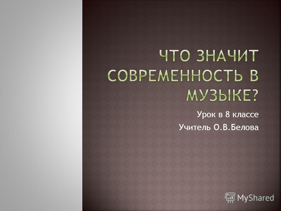 Урок в 8 классе Учитель О.В.Белова