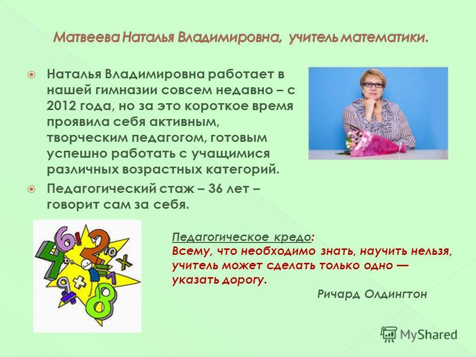 Наталья Владимировна работает в нашей гимназии совсем недавно – с 2012 года, но за это короткое время проявила себя активным, творческим педагогом, готовым успешно работать с учащимися различных возрастных категорий. Педагогический стаж – 36 лет – го