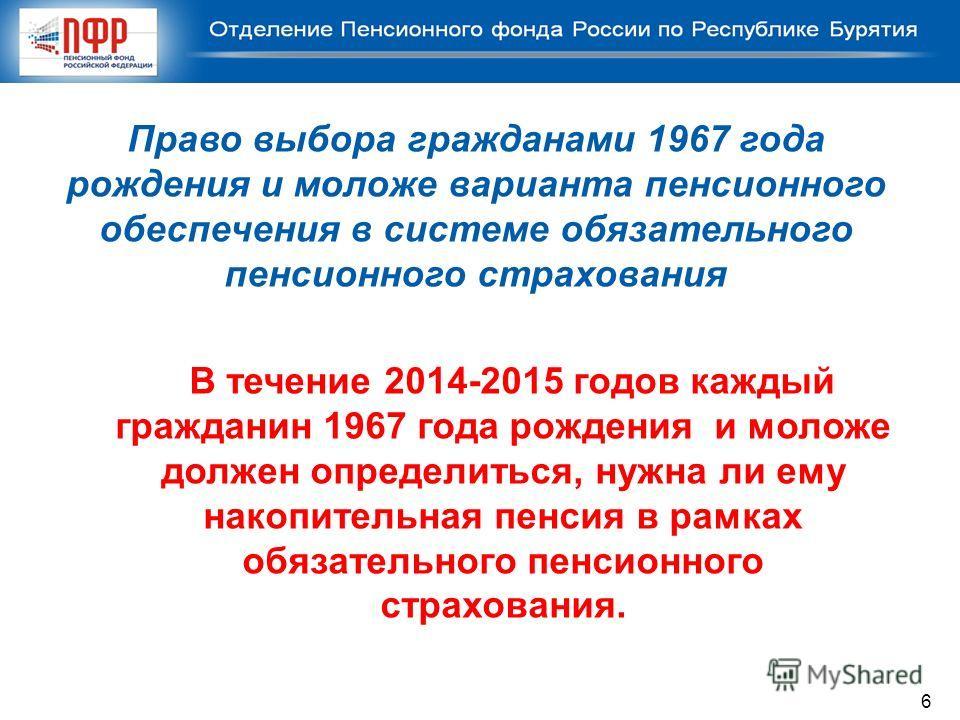 Право выбора гражданами 1967 года рождения и моложе варианта пенсионного обеспечения в системе обязательного пенсионного страхования В течение 2014-2015 годов каждый гражданин 1967 года рождения и моложе должен определиться, нужна ли ему накопительна