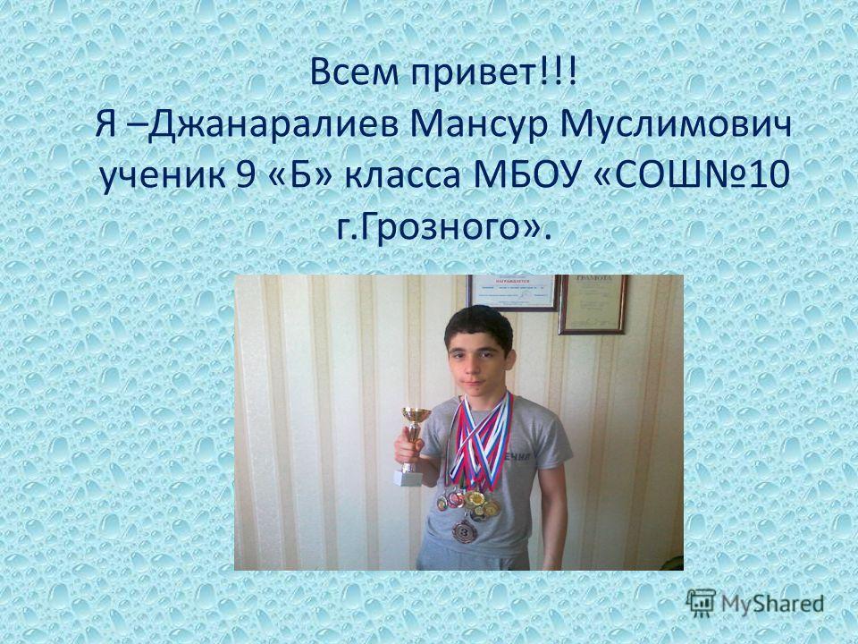 Всем привет!!! Я –Джанаралиев Мансур Муслимович ученик 9 «Б» класса МБОУ «СОШ10 г.Грозного».