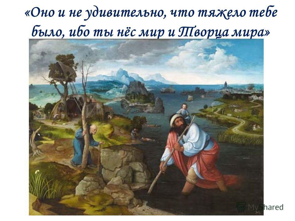 «Оно и не удивительно, что тяжело тебе было, ибо ты нёс мир и Творца мира»