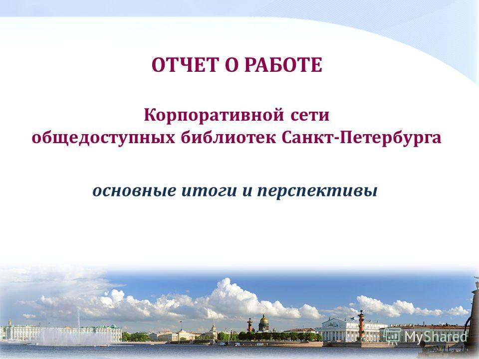 ОТЧЕТ О РАБОТЕ Корпоративной сети общедоступных библиотек Санкт-Петербурга основные итоги и перспективы