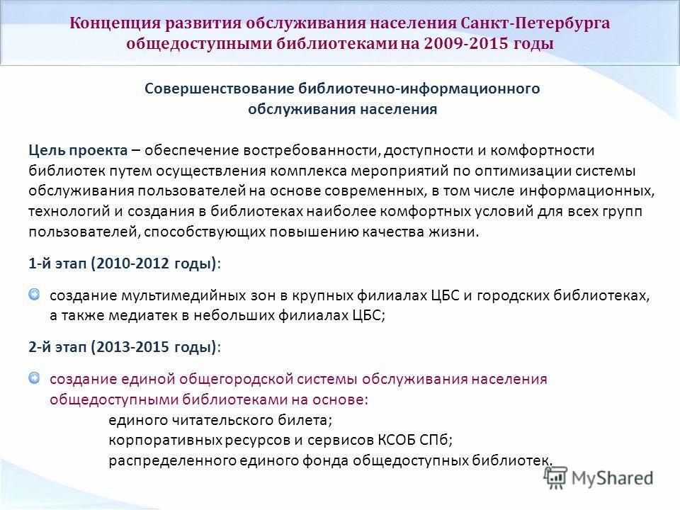 Концепция развития обслуживания населения Санкт-Петербурга общедоступными библиотеками на 2009-2015 годы Совершенствование библиотечно-информационного обслуживания населения Цель проекта – обеспечение востребованности, доступности и комфортности библ