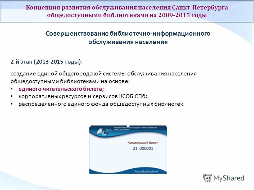 Концепция развития обслуживания населения Санкт-Петербурга общедоступными библиотеками на 2009-2015 годы Совершенствование библиотечно-информационного обслуживания населения 2-й этап (2013-2015 годы): создание единой общегородской системы обслуживани