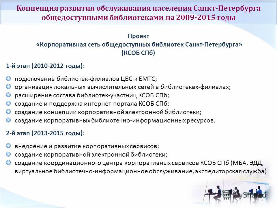 Концепция развития обслуживания населения Санкт-Петербурга общедоступными библиотеками на 2009-2015 годы Проект «Корпоративная сеть общедоступных библиотек Санкт-Петербурга» (КСОБ СПб) 1-й этап (2010-2012 годы): подключение библиотек-филиалов ЦБС к Е
