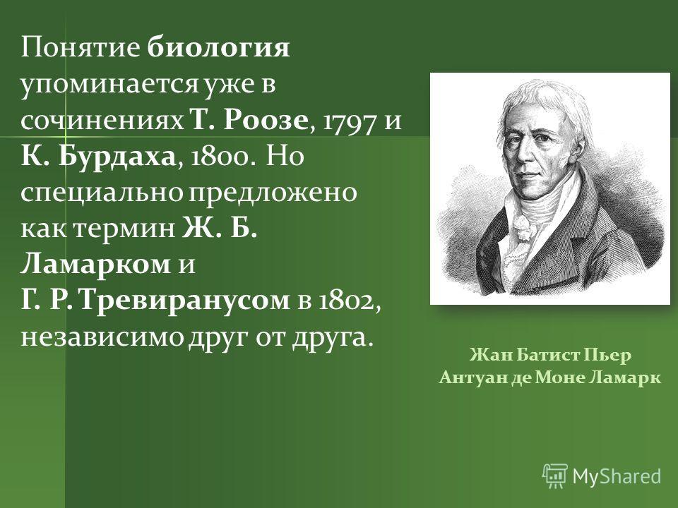 Понятие биология упоминается уже в сочинениях Т. Роозе, 1797 и К. Бурдаха, 1800. Но специально предложено как термин Ж. Б. Ламарком и Г. Р. Тревиранусом в 1802, независимо друг от друга. Жан Батист Пьер Антуан де Моне Ламарк